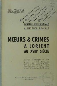 Mœurs & Crimes à Lorient au XVIII Siècle - Justice Seigneuriale & Justice Royale - René Maurice - Imprimerie du Nouvelliste du Morbihan