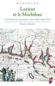 Lorient et le Morbihan - Une histoire de ressentiments et de rivalités (1666 - 1914) - Gérard Le Bouëdec